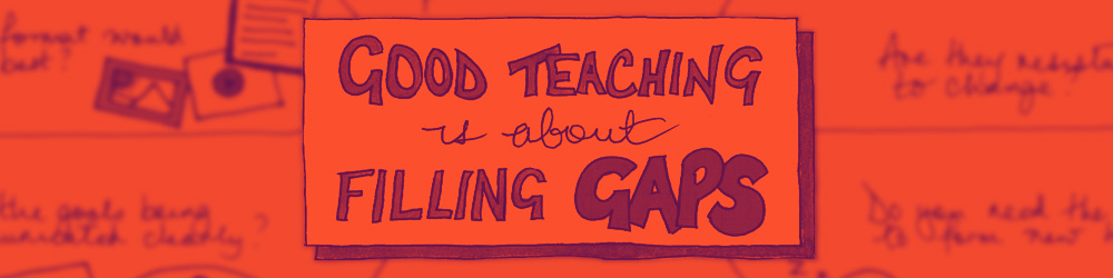 Good teaching is about filling gaps
